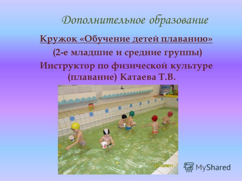 Дополнительное образование Кружок «Обучение детей плаванию» (2-е младшие и средние группы) Инструктор по физической культуре (плавание) Катаева Т.В.