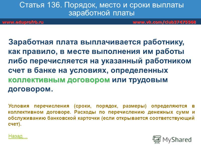 www.vk.com/club37475568www.eduprofrb.ru Статья 136. Порядок, место и сроки выплаты заработной платы коллективным договором Заработная плата выплачивается работнику, как правило, в месте выполнения им работы либо перечисляется на указанный работником