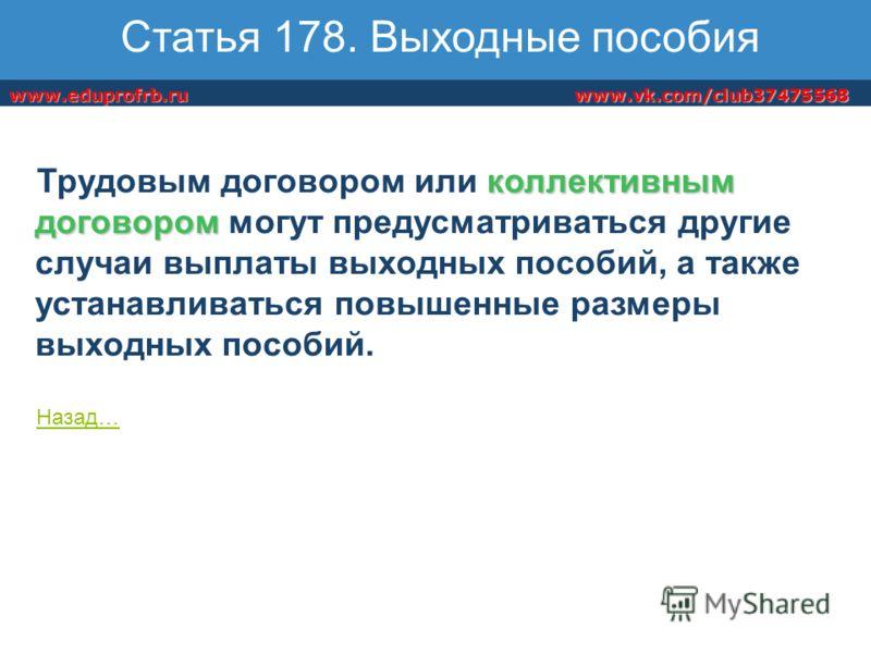www.vk.com/club37475568www.eduprofrb.ru Статья 178. Выходные пособия коллективным договором Трудовым договором или коллективным договором могут предусматриваться другие случаи выплаты выходных пособий, а также устанавливаться повышенные размеры выход