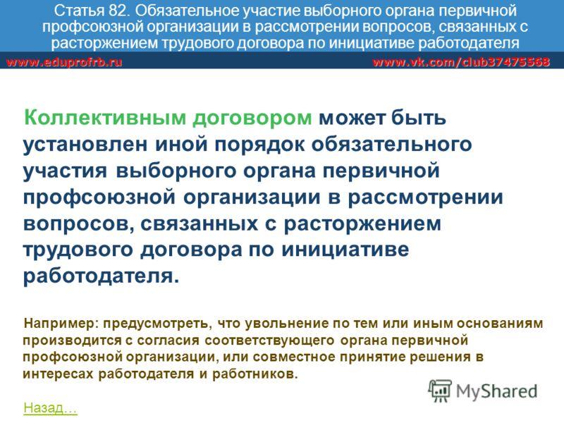 www.vk.com/club37475568www.eduprofrb.ru Статья 82. Обязательное участие выборного органа первичной профсоюзной организации в рассмотрении вопросов, связанных с расторжением трудового договора по инициативе работодателя Коллективным договором может бы