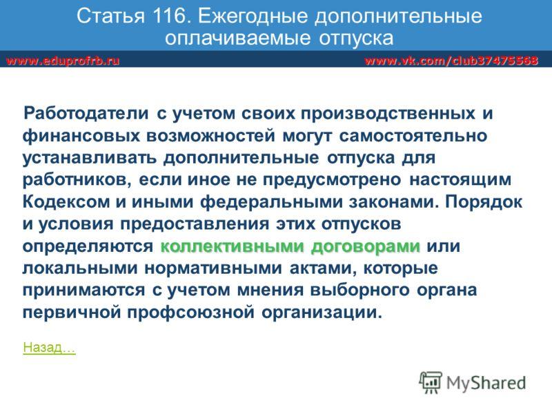 www.vk.com/club37475568www.eduprofrb.ru Статья 116. Ежегодные дополнительные оплачиваемые отпуска коллективными договорами Работодатели с учетом своих производственных и финансовых возможностей могут самостоятельно устанавливать дополнительные отпуск