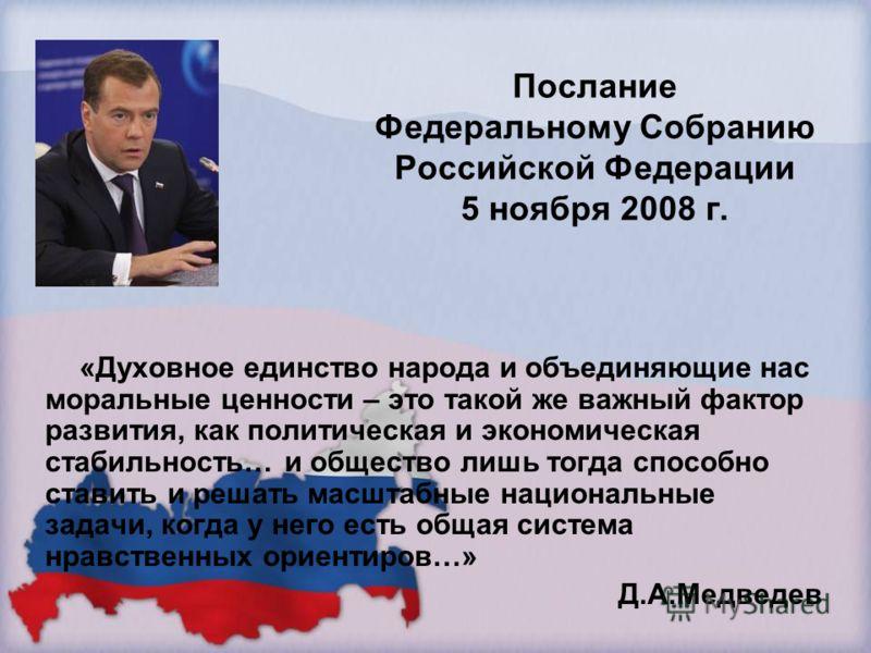 Послание Федеральному Собранию Российской Федерации 5 ноября 2008 г. «Духовное единство народа и объединяющие нас моральные ценности – это такой же важный фактор развития, как политическая и экономическая стабильность… и общество лишь тогда способно