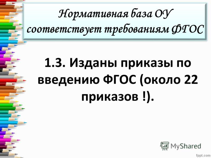 Нормативная база ОУ соответствует требованиям ФГОС 1.3. Изданы приказы по введению ФГОС (около 22 приказов !).