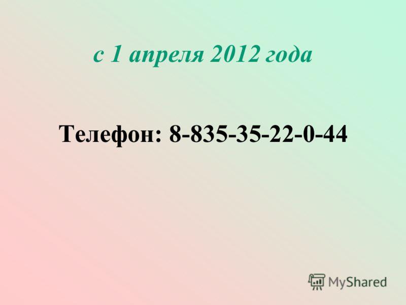 с 1 апреля 2012 года Телефон: 8-835-35-22-0-44