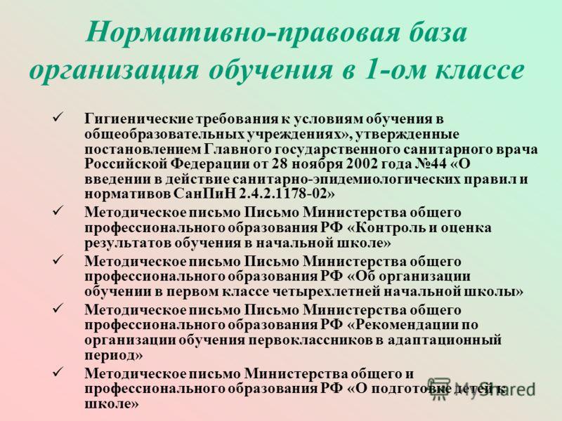 Нормативно-правовая база организация обучения в 1-ом классе Гигиенические требования к условиям обучения в общеобразовательных учреждениях», утвержденные постановлением Главного государственного санитарного врача Российской Федерации от 28 ноября 200