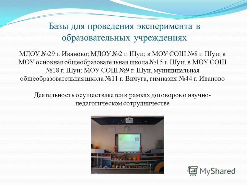 Базы для проведения эксперимента в образовательных учреждениях МДОУ 29 г. Иваново; МДОУ 2 г. Шуи; в МОУ СОШ 8 г. Шуи; в МОУ основная общеобразовательная школа 15 г. Шуи; в МОУ СОШ 18 г. Шуи; МОУ СОШ 9 г. Шуи, муниципальная общеобразовательная школа 1
