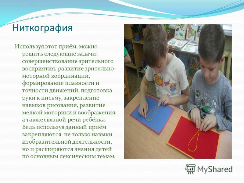 Ниткография Используя этот приём, можно решить следующие задачи: совершенствование зрительного восприятия, развитие зрительно- моторной координации, формирование плавности и точности движений, подготовка руки к письму, закрепление навыков рисования,