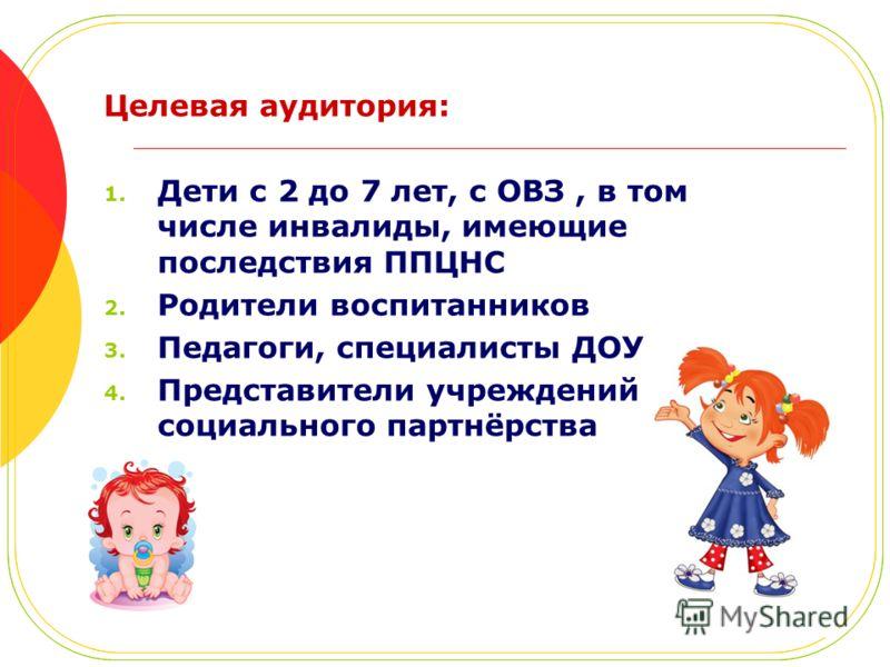 Целевая аудитория: 1. Дети с 2 до 7 лет, с ОВЗ, в том числе инвалиды, имеющие последствия ППЦНС 2. Родители воспитанников 3. Педагоги, специалисты ДОУ 4. Представители учреждений социального партнёрства