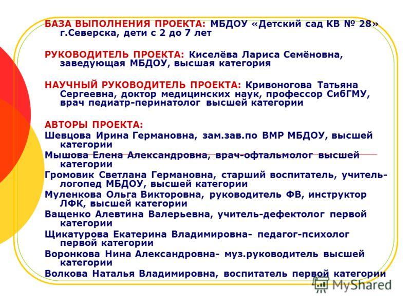 БАЗА ВЫПОЛНЕНИЯ ПРОЕКТА: МБДОУ «Детский сад КВ 28» г.Северска, дети с 2 до 7 лет РУКОВОДИТЕЛЬ ПРОЕКТА: Киселёва Лариса Семёновна, заведующая МБДОУ, высшая категория НАУЧНЫЙ РУКОВОДИТЕЛЬ ПРОЕКТА: Кривоногова Татьяна Сергеевна, доктор медицинских наук,