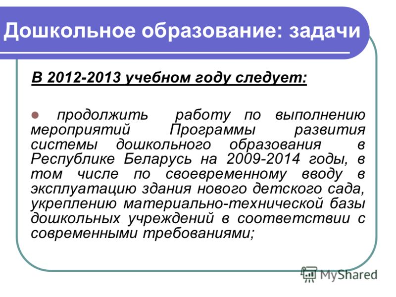 Дошкольное образование: задачи В 2012-2013 учебном году следует: продолжить работу по выполнению мероприятий Программы развития системы дошкольного образования в Республике Беларусь на 2009-2014 годы, в том числе по своевременному вводу в эксплуатаци