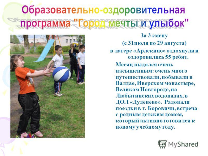 За 3 смену (с 31июля по 29 августа) в лагере «Арлекино» отдохнули и оздоровились 55 ребят. Месяц выдался очень насыщенным: очень много путешествовали, побывали в Валдае, Иверском монастыре, Великом Новгороде, на Любытинских водопадах, в ДОЛ «Дуденево