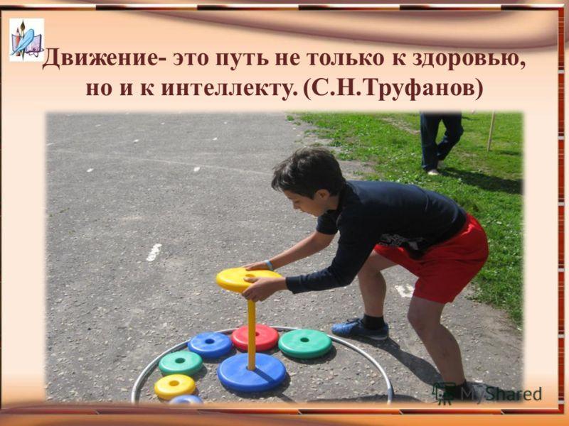 Движение- это путь не только к здоровью, но и к интеллекту. (С.Н.Труфанов)