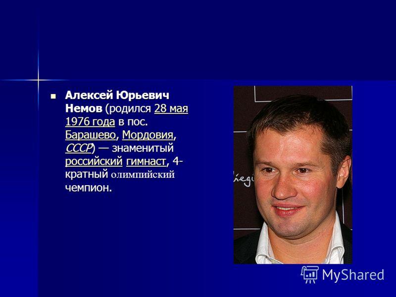 Алексей Юрьевич Немов (родился 28 мая 1976 года в пос. Барашево, Мордовия, СССР) знаменитый российский гимнаст, 4- кратный олимпийский чемпион. Алексей Юрьевич Немов (родился 28 мая 1976 года в пос. Барашево, Мордовия, СССР) знаменитый российский гим