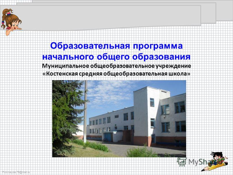 FokinaLida.75@mail.ru Образовательная программа начального общего образования Муниципальное общеобразовательное учреждение «Костенская средняя общеобразовательная школа»