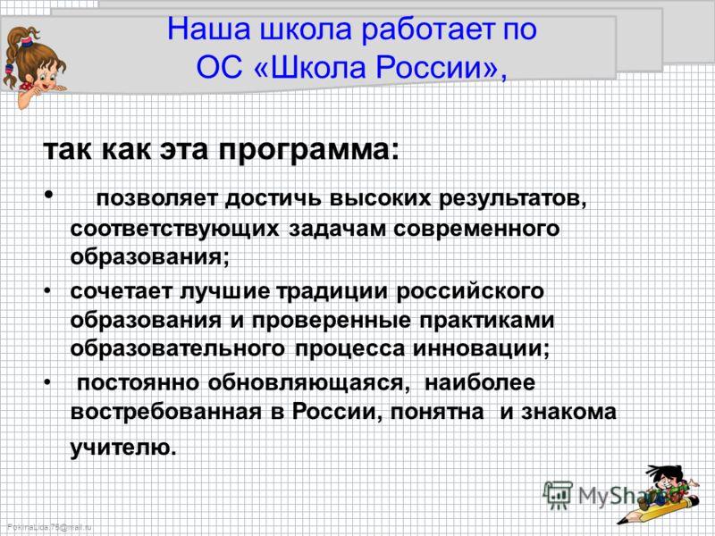 FokinaLida.75@mail.ru Наша школа работает по ОС «Школа России», так как эта программа: позволяет достичь высоких результатов, соответствующих задачам современного образования; сочетает лучшие традиции российского образования и проверенные практиками