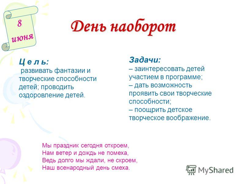 День наоборот 8 июня Ц е л ь: развивать фантазии и творческие способности детей; проводить оздоровление детей. Задачи: – заинтересовать детей участием в программе; – дать возможность проявить свои творческие способности; – поощрить детское творческое
