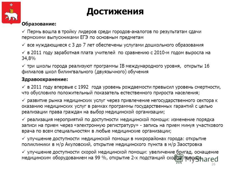 Достижения Образование: Пермь вошла в тройку лидеров среди городов-аналогов по результатам сдачи пермскими выпускниками ЕГЭ по основным предметам все нуждающиеся с 3 до 7 лет обеспечены услугами дошкольного образования в 2011 году заработная плата уч
