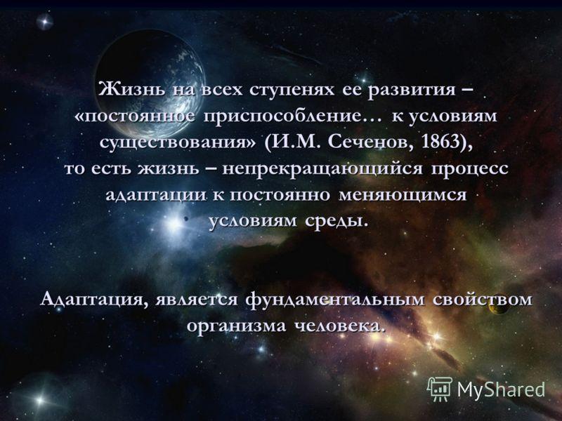 Жизнь на всех ступенях ее развития – «постоянное приспособление… к условиям существования» (И.М. Сеченов, 1863), то есть жизнь – непрекращающийся процесс адаптации к постоянно меняющимся условиям среды. Адаптация, является фундаментальным свойством о