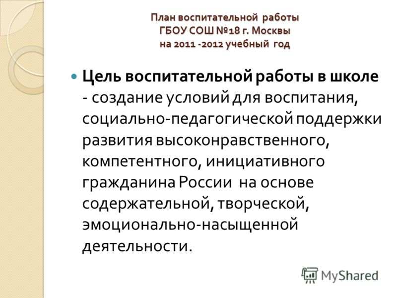 План воспитательной работы ГБОУ СОШ 18 г. Москвы на 2011 -2012 учебный год Цель воспитательной работы в школе - создание условий для воспитания, социально - педагогической поддержки развития высоконравственного, компетентного, инициативного гражданин