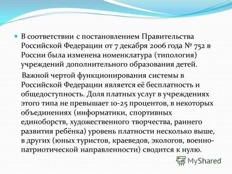 В соответствии с постановлением Правительства Российской Федерации от 7 декабря 2006 года 752 в России была изменена номенклатура (типология) учреждений дополнительного образования детей. Важной чертой функционирования системы в Российской Федерации