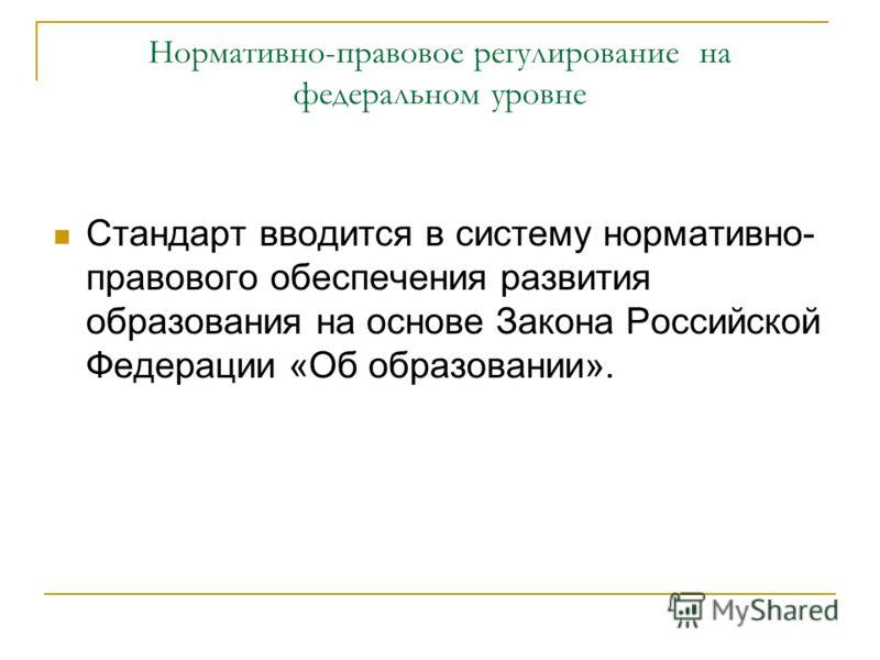 Нормативно-правовое регулирование на федеральном уровне Стандарт вводится в систему нормативно- правового обеспечения развития образования на основе Закона Российской Федерации «Об образовании».