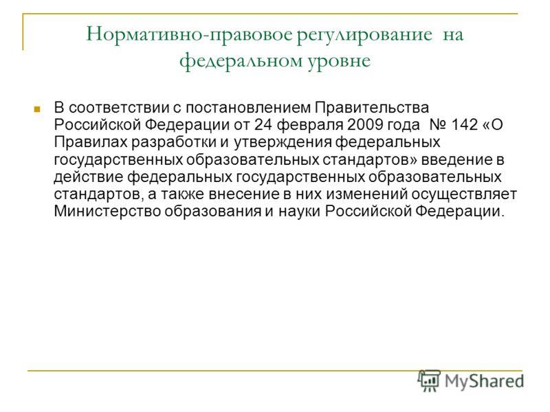 Нормативно-правовое регулирование на федеральном уровне В соответствии с постановлением Правительства Российской Федерации от 24 февраля 2009 года 142 «О Правилах разработки и утверждения федеральных государственных образовательных стандартов» введен