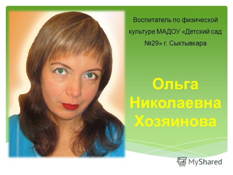 Воспитатель по физической культуре МАДОУ «Детский сад 29» г. Сыктывкара Ольга Николаевна Хозяинова
