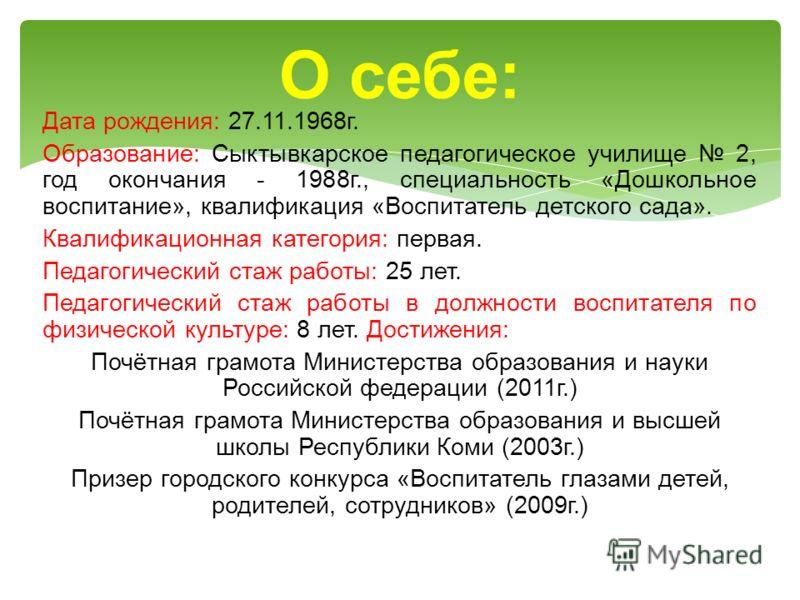 Дата рождения: 27.11.1968г. Образование: Сыктывкарское педагогическое училище 2, год окончания - 1988г., специальность «Дошкольное воспитание», квалификация «Воспитатель детского сада». Квалификационная категория: первая. Педагогический стаж работы: