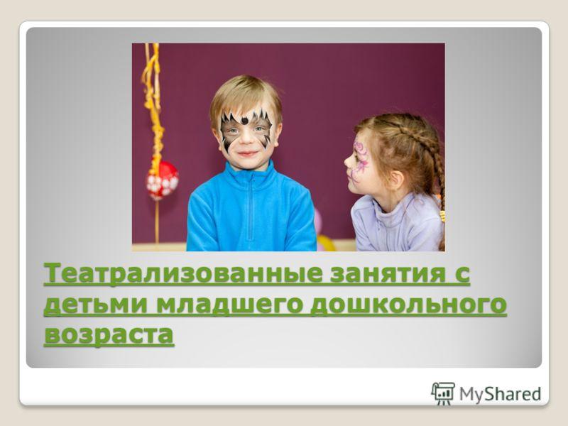 Театрализованные занятия с детьми младшего дошкольного возраста Театрализованные занятия с детьми младшего дошкольного возраста