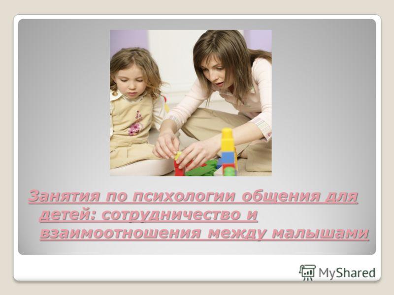 Занятия по психологии общения для детей: сотрудничество и взаимоотношения между малышами