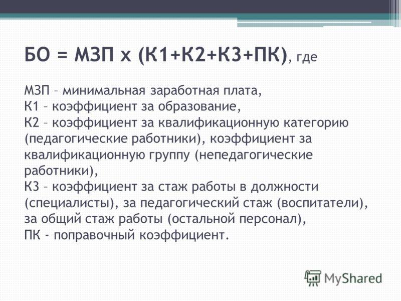 БО = МЗП х (К1+К2+К3+ПК), где МЗП – минимальная заработная плата, К1 – коэффициент за образование, К2 – коэффициент за квалификационную категорию (педагогические работники), коэффициент за квалификационную группу (непедагогические работники), К3 – ко