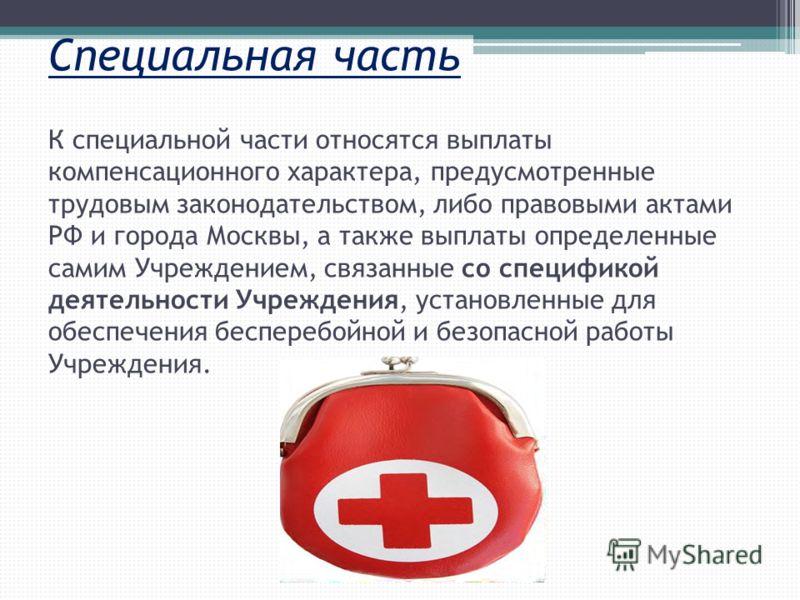 Специальная часть К специальной части относятся выплаты компенсационного характера, предусмотренные трудовым законодательством, либо правовыми актами РФ и города Москвы, а также выплаты определенные самим Учреждением, связанные со спецификой деятельн
