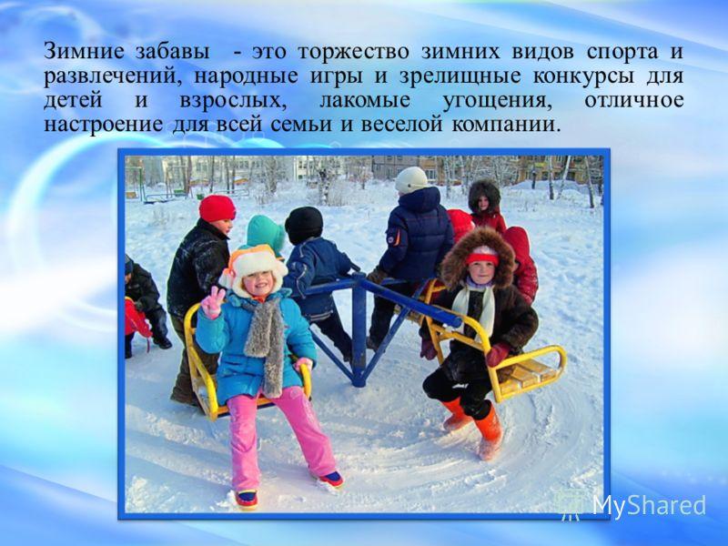Зимние забавы - это торжество зимних видов спорта и развлечений, народные игры и зрелищные конкурсы для детей и взрослых, лакомые угощения, отличное настроение для всей семьи и веселой компании.