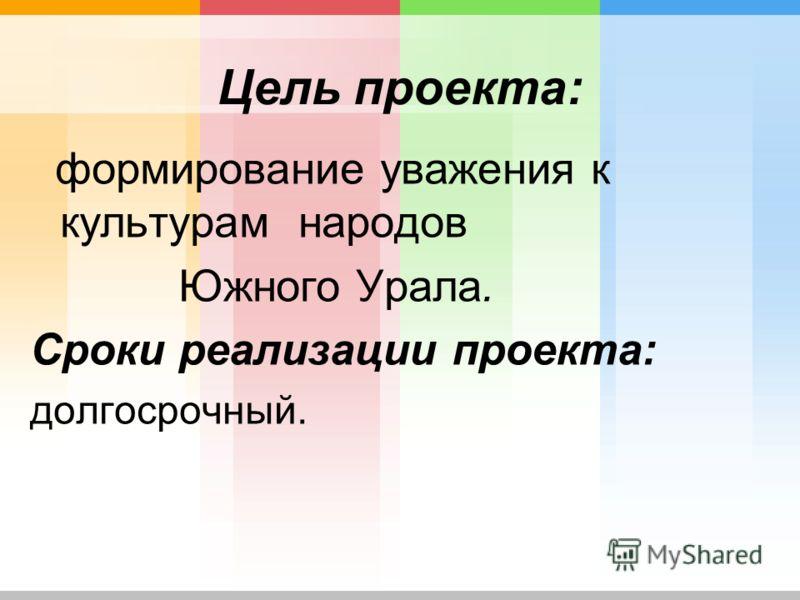 Цель проекта: формирование уважения к культурам народов Южного Урала. Сроки реализации проекта: долгосрочный.
