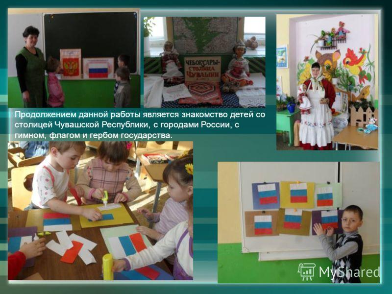 Продолжением данной работы является знакомство детей со столицей Чувашской Республики, с городами России, с гимном, флагом и гербом государства.