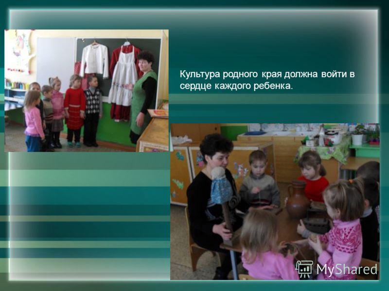 Культура родного края должна войти в сердце каждого ребенка.