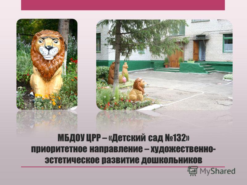 МБДОУ ЦРР – «Детский сад 132» приоритетное направление – художественно- эстетическое развитие дошкольников