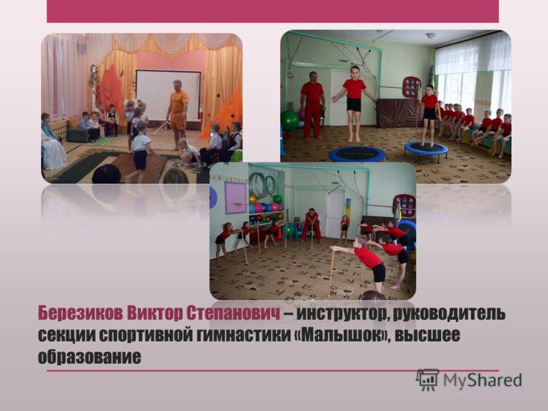 Березиков Виктор Степанович – инструктор, руководитель секции спортивной гимнастики «Малышок», высшее образование