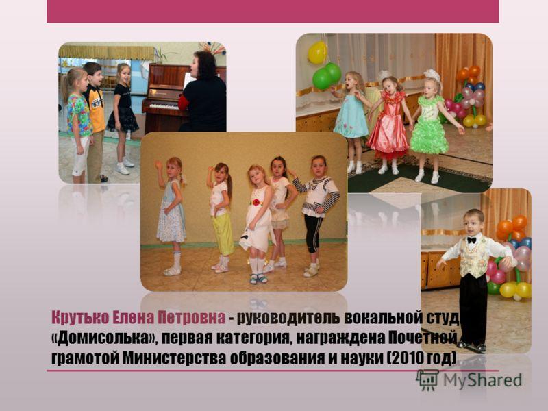 Крутько Елена Петровна - руководитель вокальной студии «Домисолька», первая категория, награждена Почетной грамотой Министерства образования и науки (2010 год)