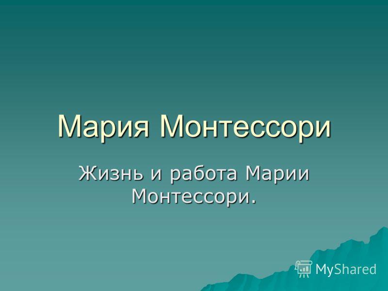 Мария Монтессори Жизнь и работа Марии Монтессори.
