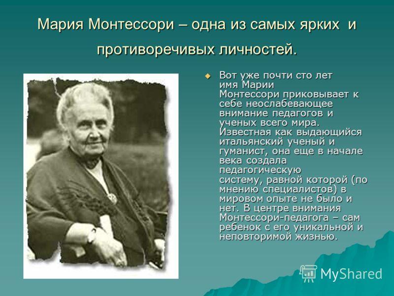 Мария Монтессори – одна из самых ярких и противоречивых личностей. Вот уже почти сто лет имя Марии Монтессори приковывает к себе неослабевающее внимание педагогов и ученых всего мира. Известная как выдающийся итальянский ученый и гуманист, она еще в