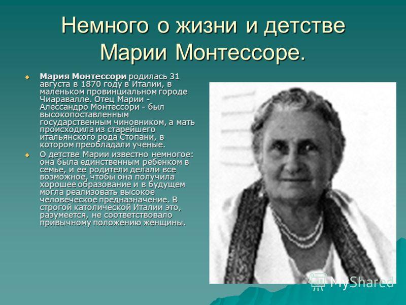 Немного о жизни и детстве Марии Монтессоре. Мария Монтессори родилась 31 августа в 1870 году в Италии, в маленьком провинциальном городе Чиаpавалле. Отец Марии - Алессандpо Монтессори - был высокопоставленным государственным чиновником, а мать происх