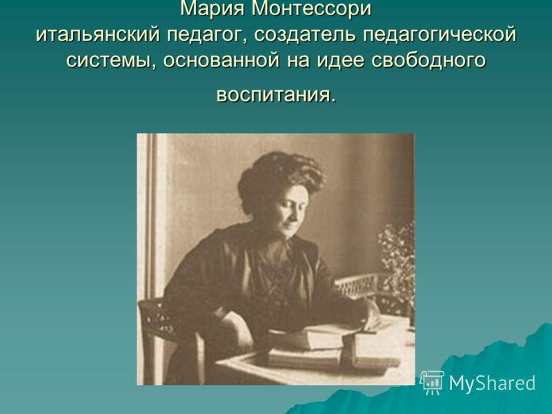 Мария Монтессори итальянский педагог, создатель педагогической системы, основанной на идее свободного воспитания.