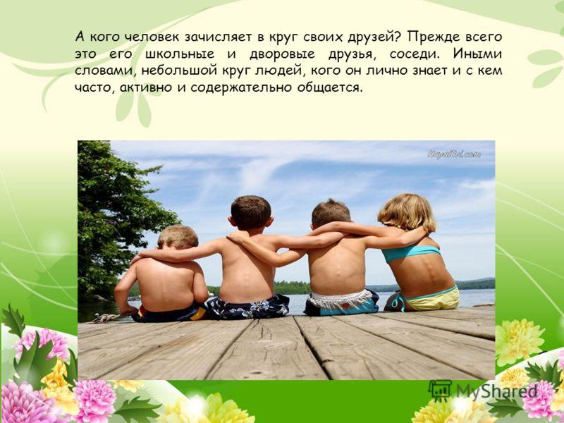 А кого человек зачисляет в круг своих друзей? Прежде всего это его школьные и дворовые друзья, соседи. Иными словами, небольшой круг людей, кого он лично знает и с кем часто, активно и содержательно общается.