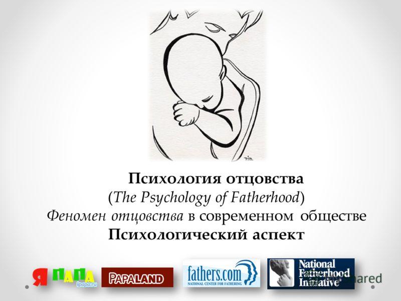 Психология отцовства (The Psychology of Fatherhood) Феномен отцовства в современном обществе Психологический аспект