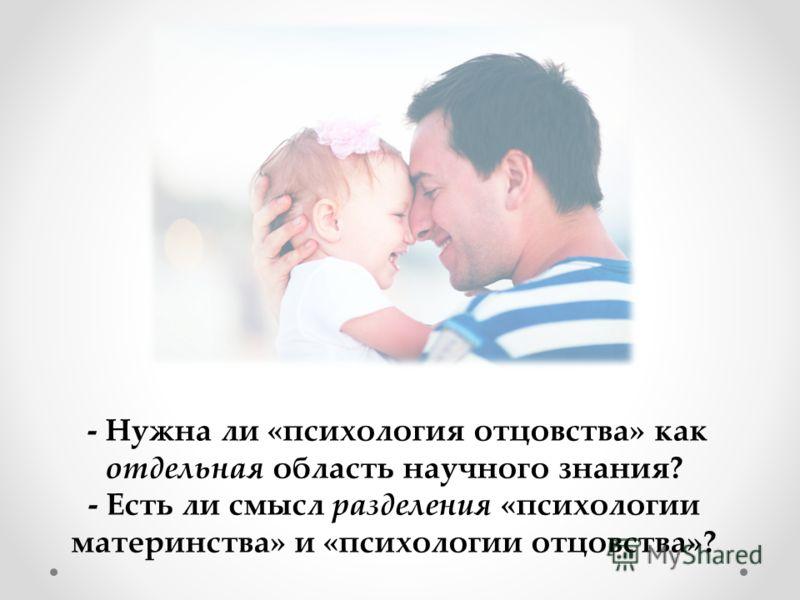 - Нужна ли «психология отцовства» как отдельная область научного знания? - Есть ли смысл разделения «психологии материнства» и «психологии отцовства»?