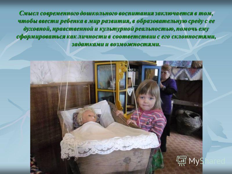 Смысл современного дошкольного воспитания заключается в том, чтобы ввести ребенка в мир развития, в образовательную среду с ее духовной, нравственной и культурной реальностью, помочь ему сформироваться как личности в соответствии с его склонностями,
