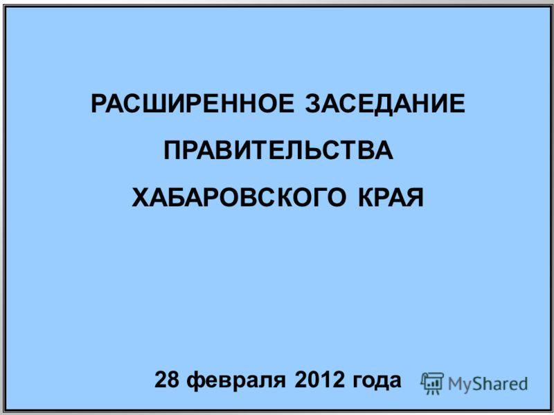 РАСШИРЕННОЕ ЗАСЕДАНИЕ ПРАВИТЕЛЬСТВА ХАБАРОВСКОГО КРАЯ 28 февраля 2012 года