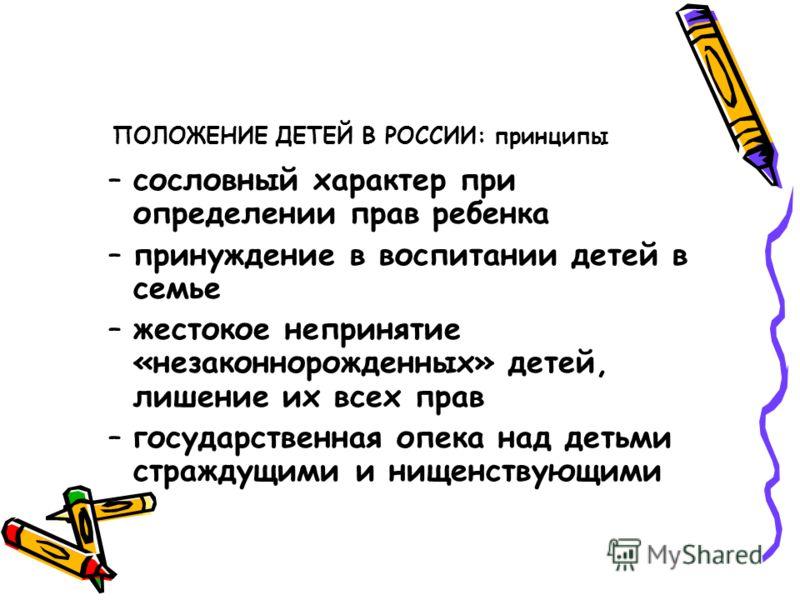 ПОЛОЖЕНИЕ ДЕТЕЙ В РОССИИ: принципы –сословный характер при определении прав ребенка –принуждение в воспитании детей в семье –жестокое непринятие «незаконнорожденных» детей, лишение их всех прав –государственная опека над детьми страждущими и нищенств