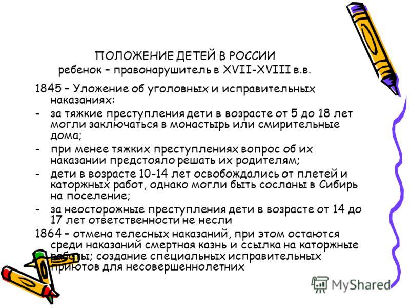 ПОЛОЖЕНИЕ ДЕТЕЙ В РОССИИ ребенок – правонарушитель в XVII-XVIII в.в. 1845 – Уложение об уголовных и исправительных наказаниях: -за тяжкие преступления дети в возрасте от 5 до 18 лет могли заключаться в монастырь или смирительные дома; -при менее тяжк